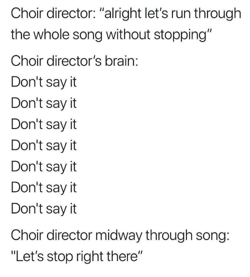 """Run, Say It, and Brain: Choir director: """"alright let's run through  the whole song without stopping""""  Choir director's brain  Don't say it  Don't say it  Don't sayit  Don't say it  Don't sayit  Don't say it  Don't sayit  Choir director midway through song  """"Let's stop right there"""""""