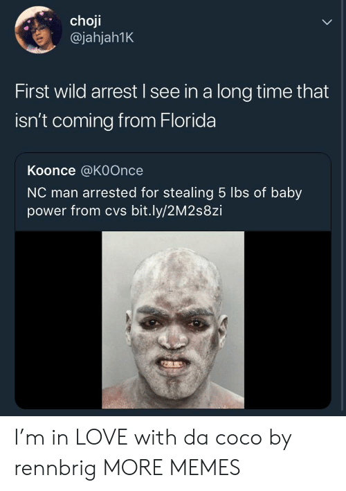 CoCo, Dank, and Love: choji  @jahjah1K  First wild arrest I see in a long time that  isn't coming from Florida  Koonce @KOOncee  NC man arrested for stealing 5 lbs of baby  power from cvs bit.ly/2M2s8zi I'm in LOVE with da coco by rennbrig MORE MEMES