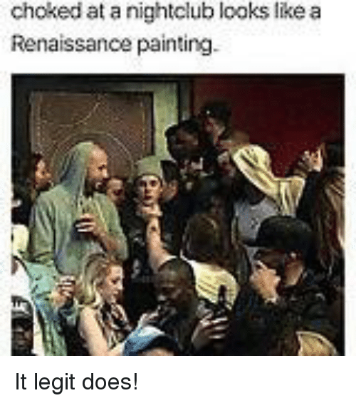 Renaissance Painting: choked at a nightclub looks like a  Renaissance painting. It legit does!