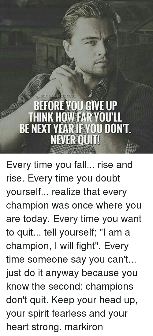 """keep your head up: choo  success  BEFORE YOU GIVE UP  THINK HOW FAR YOULL  BE NEXT YEARIF YOU DON'T  NEVER QUIT! Every time you fall... rise and rise. Every time you doubt yourself... realize that every champion was once where you are today. Every time you want to quit... tell yourself; """"I am a champion, I will fight"""". Every time someone say you can't... just do it anyway because you know the second; champions don't quit. Keep your head up, your spirit fearless and your heart strong. markiron"""