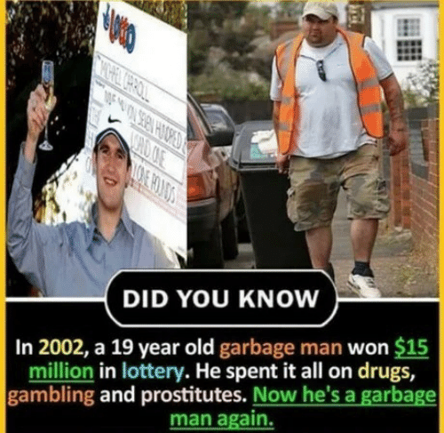 Drugs, Lottery, and Old: CHOOE  DID YOU KNOW  In 2002, a 19 year old garbage man won $15  million in lottery. He spent it all on drugs,  gambling and prostitutes. Now he's a garbage  man again.