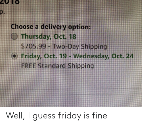Friday, Free, and Guess: Choose a delivery option  $705.99- Two-Day Shipping  o Friday, oct 19- Wednesday, Oct. 24  FREE Standard Shipping Well, I guess friday is fine