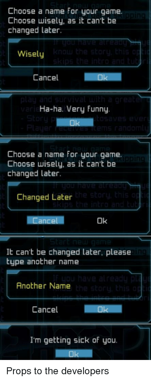 Choose Wisely: Choose a name for your game.  Choose wisely, as it can't be  changed later.  Wisely  Cancel  Ha-ha. Very funny  Choose a name for your game.  Choose wisely, as it can't be  changed later.  Changed Later  Ok  It can't be changed later, please  type another name  Another Name  Cancel  I'm getting sick of you. Props to the developers