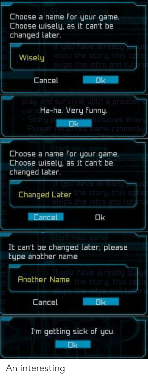 Funny, Game, and Sick: Choose a name for your game.  Choose wisely, as it can't be  changed later.  Wisely  Cancel  Ha-ha. Very Funny.  Choose a name For your game.  Choose wisely, as it can't be  changed later.  Changed Later  ance  Ok  It can't be changed later, please  type another name  Another Name  Cancel  I'm getting sick of you An interesting