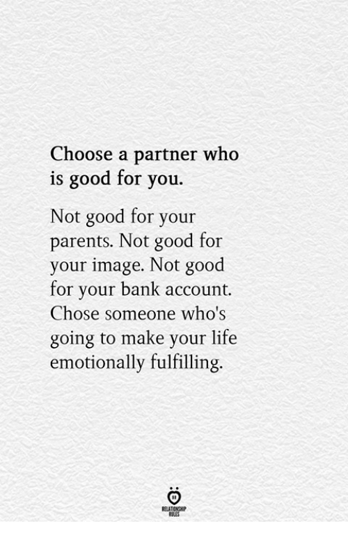 Good for You, Life, and Parents: Choose a partner who  is good for you.  Not good for your  parents. Not good for  your image. Not good  for your bank account.  Chose someone who's  going to make your life  emotionally fulfilling  ELATIONGHP