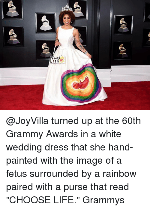 """Grammy Awards, Grammys, and Life: CHOOSE  LIFE @JoyVilla turned up at the 60th Grammy Awards in a white wedding dress that she hand-painted with the image of a fetus surrounded by a rainbow paired with a purse that read """"CHOOSE LIFE."""" Grammys"""