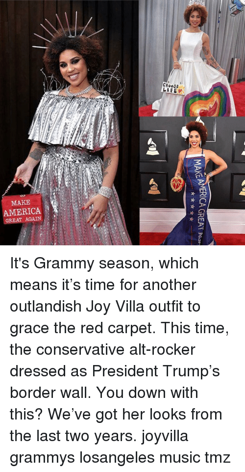 America, Grammys, and Memes: CHOOSE  MAKE  AMERICA  GREAT AGAIN It's Grammy season, which means it's time for another outlandish Joy Villa outfit to grace the red carpet. This time, the conservative alt-rocker dressed as President Trump's border wall. You down with this? We've got her looks from the last two years. joyvilla grammys losangeles music tmz