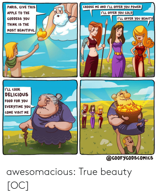 Paris: CHOOSE ME AND I'LL OFFER you POWER  PARIS, GIVE THIS  I'LL OFFER YOU GOLD  APPLE TO THE  I'LL OFFER YOU BEAUTY  GODDESS you  THINK IS THE  MOST BEAUTIFUL  I'LL COOK  DELICIOUS  FOOD FOR YOU  EVERYTIME YOU,  COME VISIT ME  @G0OFYGODSCOMICS awesomacious:  True beauty [OC]