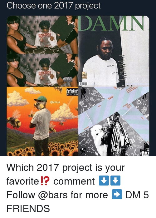 Choose One, Friends, and Memes: Choose one 2017 project  DAM  LOYALTY FT  ZAC  ADYISORT  10  As D  ADVISORY  @xvi.ja Which 2017 project is your favorite⁉️ comment ⬇️⬇️ Follow @bars for more ➡️ DM 5 FRIENDS