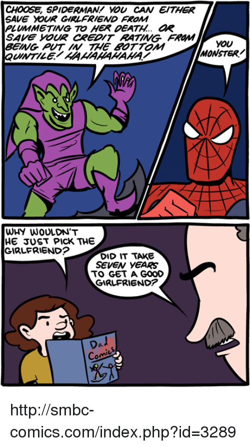 Rateing: CHOOSE SPIDERMAN! you CAN EITHER  SAVE DOUR GIRLFRIEND FROM  PLUMMETING TO HER DEATH.. aR  SAve YOUR CREDIT RATING  FROMM  you  BEING TAME BOTTOM  MONSTER/  QuINTILE AAAAAAAAAA  WHY WOULDN'T  HE JUST PICK THE  GIRLFRIEND?  DID IT TAKE  SEVEN YEARS  TO GET A GOOD  GIRLFRIEND?  Dal  Com http://smbc-comics.com/index.php?id=3289