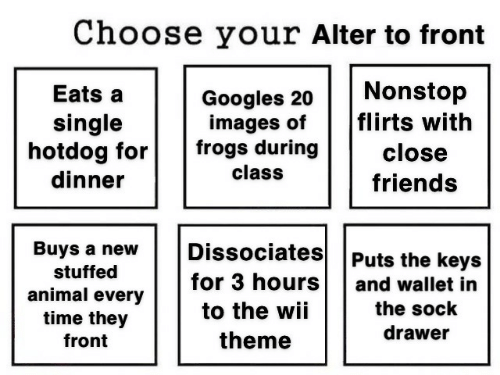 frogs: Choose your Alter to front  Nonstop  flirts with  Eats a  Googles 20  images of  frogs during  single  hotdog for  dinner  close  class  friends  Dissociates  Buys a new  Puts the keys  stuffed  for 3 hours  and wallet in  animal every  time they  the sock  to the wii  drawer  theme  front