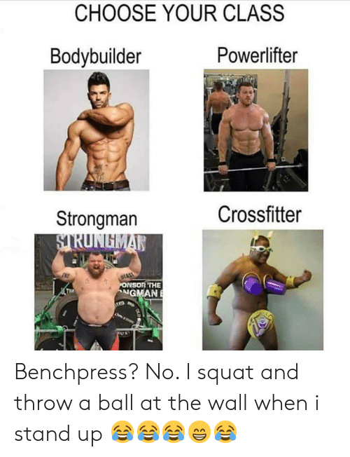 Gym, Squat, and Bodybuilder: CHOOSE YOUR CLASS  Powerlifter  Bodybuilder  Crossfitter  Strongman  STRUNGMAN  EAST  PONSON THE  NGMAN  THE Benchpress? No. I squat and throw a ball at the wall when i stand up 😂😂😂😁😂