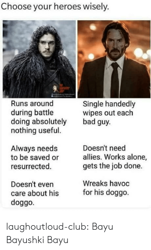 allies: Choose your heroes wisely.  Runs around  Single handedly  wipes out each  bad guy  during battle  doing absolutely  nothing useful.  Doesn't need  allies. Works alone,  gets the job done.  Always needs  to be saved or  resurrected.  Wreaks havoc  Doesn't even  care about hisfor his doggo  doggo. laughoutloud-club:  Bayu Bayushki Bayu