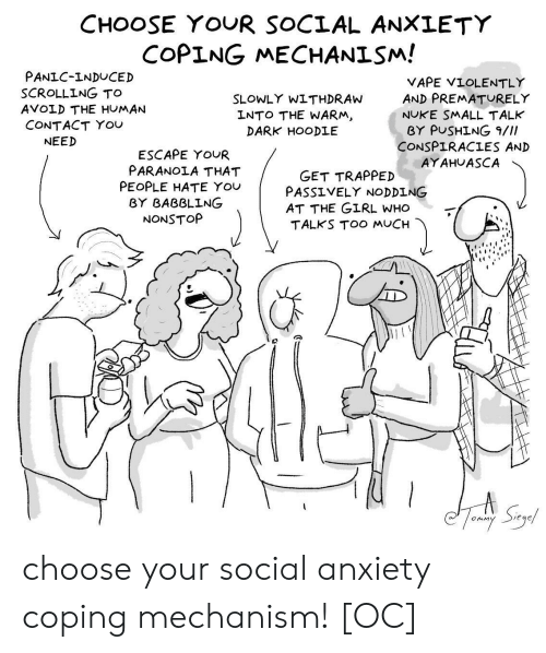 Too Much, Vape, and Anxiety: CHOOSE YOUR SOCIAL ANXLETY  COPING MECHANISM!  PANIC-INDUCED  SCROLLING TO  AVOLD THE HUMAN  CONTACT YOU  VAPE VIOLENTLY  AND PREMATURELY  NUKE SMALL TALK  BY PUSHİNG 9///  CONSPIRACIES AND  AYAHUASCA  SLOWLY WITHDRAW  LNTO THE WARM  DARK HOODLE  NEED  ESCAPE YOUR  PARANOIA THAT  PEOPLE HATE You  GET TRAPPED  PASS ⅤELY NODDING  AT THE GIRL WHO  TALKS TOO MUCH  BY BABBLING  NONSTOP choose your social anxiety coping mechanism! [OC]