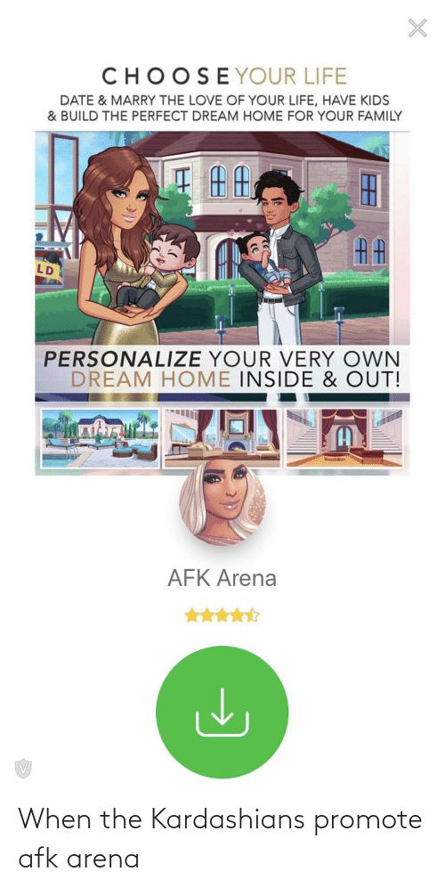Kardashians: CHOOSEYOUR LIFE  DATE & MARRY THE LOVE OF YOUR LIFE, HAVE KIDS  & BUILD THE PERFECT DREAM HOME FOR YOUR FAMILY  AA  LD  PERSONALIZE YOUR VERY OWN  DREAM HOME INSIDE & OUT!  (A  AFK Arena When the Kardashians promote afk arena
