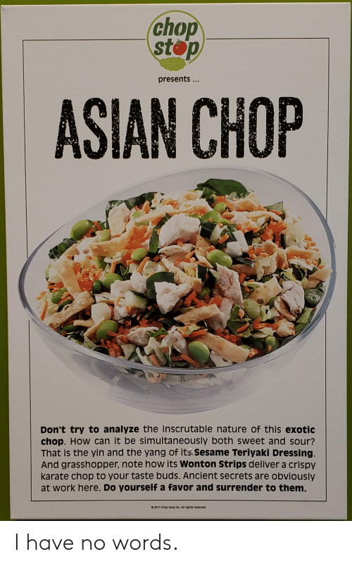 Ali, Asian, and Work: chop  stop  presents...  ASIAN CHOP  Don't try to analyze the inscrutable nature of this exotic  chop. How can it be simultaneously both sweet and sour?  That is the yin and the yang of its sesame Teriyaki Dressing.  And grasshopper, note how its Wonton Strips deliver a crispy  karate chop to your taste buds. Ancient secrets are obviously  at work here. Do yourself a favor and surrender to them.  2017 Chop Stop inc. Ali nghts reserved. I have no words.