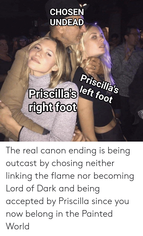 Canon, The Real, and World: CHOSEN  UNDEAD  Priscilla's  left foot  Priscilla's  right foot The real canon ending is being outcast by chosing neither linking the flame nor becoming Lord of Dark and being accepted by Priscilla since you now belong in the Painted World
