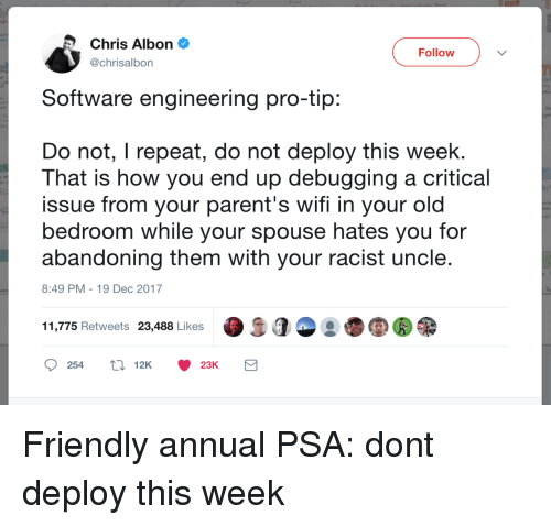 Parents, Wifi, and Racist: Chris Albon  @chrisalbon  Follow  Software engineering pro-tip  Do not, I repeat, do not deploy this week.  That is how you end up debugging a critical  issue from your parent's wifi in your old  bedroom while your spouse hates you for  abandoning them with your racist uncle  8:49 PM-19 Dec 2017  11,775 Retweets 23,488 Likes  25412K 23K Friendly annual PSA: dont deploy this week