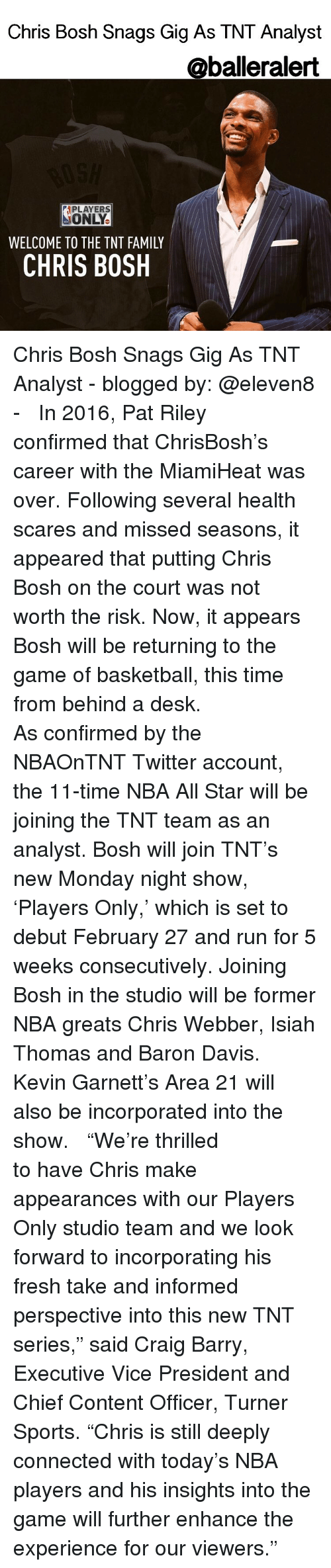 "All Star, Baller Alert, and Chris Bosh: Chris Bosh Snags Gig As TNT Analyst  @baller alert  APLAYERS  ONLY.  WELCOME TO THE TNT FAMILY  CHRIS BOSH Chris Bosh Snags Gig As TNT Analyst - blogged by: @eleven8 - ⠀⠀⠀⠀⠀⠀⠀⠀ ⠀⠀⠀⠀⠀⠀⠀⠀ In 2016, Pat Riley confirmed that ChrisBosh's career with the MiamiHeat was over. Following several health scares and missed seasons, it appeared that putting Chris Bosh on the court was not worth the risk. Now, it appears Bosh will be returning to the game of basketball, this time from behind a desk. ⠀⠀⠀⠀⠀⠀⠀⠀ ⠀⠀⠀⠀⠀⠀⠀⠀ As confirmed by the NBAOnTNT Twitter account, the 11-time NBA All Star will be joining the TNT team as an analyst. Bosh will join TNT's new Monday night show, 'Players Only,' which is set to debut February 27 and run for 5 weeks consecutively. Joining Bosh in the studio will be former NBA greats Chris Webber, Isiah Thomas and Baron Davis. Kevin Garnett's Area 21 will also be incorporated into the show. ⠀⠀⠀⠀⠀⠀⠀⠀ ⠀⠀⠀⠀⠀⠀⠀⠀ ""We're thrilled to have Chris make appearances with our Players Only studio team and we look forward to incorporating his fresh take and informed perspective into this new TNT series,"" said Craig Barry, Executive Vice President and Chief Content Officer, Turner Sports. ""Chris is still deeply connected with today's NBA players and his insights into the game will further enhance the experience for our viewers."""