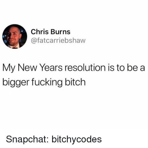 Bitch, Fucking, and Snapchat: Chris Burns  @fatcarriebshaw  My New Years resolution is to be a  bigger fucking bitch Snapchat: bitchycodes