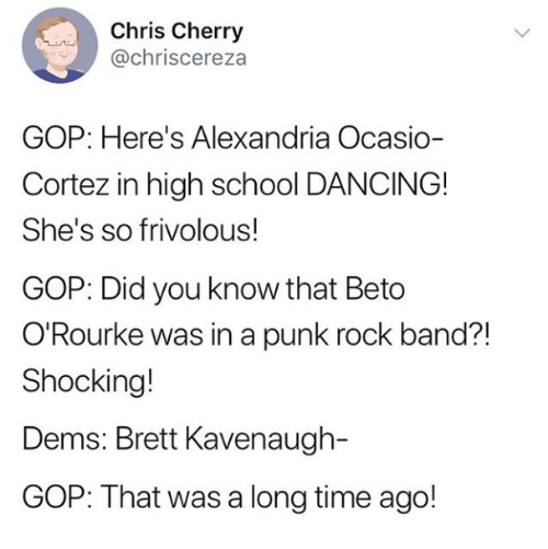 Dancing, School, and Time: Chris Cherry  @chriscereza  GOP: Here's Alexandria Ocasio-  Cortez in high school DANCING!  She's so frivolous!  GOP: Did you know that Beto  O'Rourke was in a punk rock band?!  Shocking!  Dems: Brett Kavenaugh-  GOP: That was a long time ago!