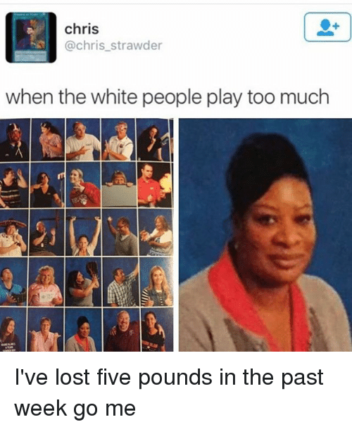 Too Much, White People, and Lost: chris  @chris_strawder  when the white people play too much I've lost five pounds in the past week go me