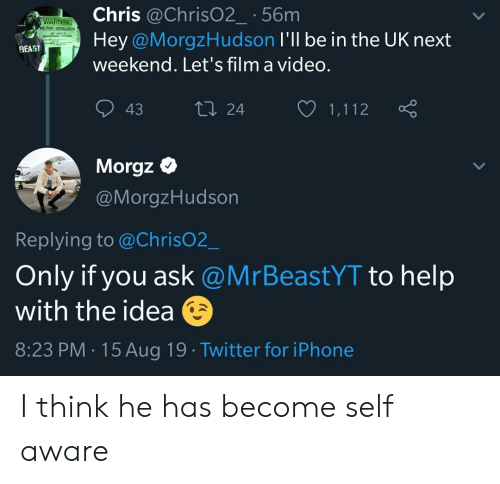 Iphone, Twitter, and Help: Chris @Chris02_ 56m  WARNING  MILITARY NSTALLON  Hey @MorgzHudson I'll be in the UK next  BEA5T  weekend. Let's film a video.  t24  43  1,112  Morgz  @MorgzHudson  Replying to @ChrisO2_  Only if you ask @MrBeastYT to help  with the idea  8:23 PM 15Aug 19 Twitter for iPhone I think he has become self aware