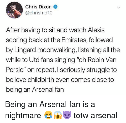 "Arsenal, Memes, and Singing: Chris Dixon  @chrismd10  After having to sit and watch Alexis  scoring back at the Emirates, followed  by Lingard moonwalking, listening all the  while to Utd fans singing ""oh Robin Van  Persie"" on repeat, I seriously struggle to  believe childbirth even comes close to  being an Arsenal fan Being an Arsenal fan is a nightmare 😂😱😈 totw arsenal"