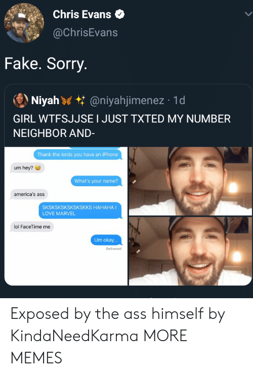 lords: Chris Evans  @ChrisEvans  Fake. Sorry.  Niyah @niyahjimenez 1d  GIRL WTFSJJSE I JUST TXTED MY NUMBER  NEIGHBOR AND-  Thank the lords you have an iPhone  um hey?  What's your name?  america's ass  SKSKSKSKSKSKSKKS HAHAHA I  LOVE MARVEL  lol FaceTime me  Um okay...  Delivered Exposed by the ass himself by KindaNeedKarma MORE MEMES