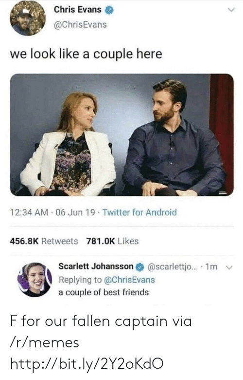 Android, Chris Evans, and Friends: Chris Evans  @ChrisEvans  we look like a couple here  12:34 AM 06 Jun 19 Twitter for Android  456.8K Retweets 781.0K Likes  Scarlett Johansson  @scarlettjo... 1m  Replying to @ChrisEvans  a couple of best friends F for our fallen captain via /r/memes http://bit.ly/2Y2oKdO