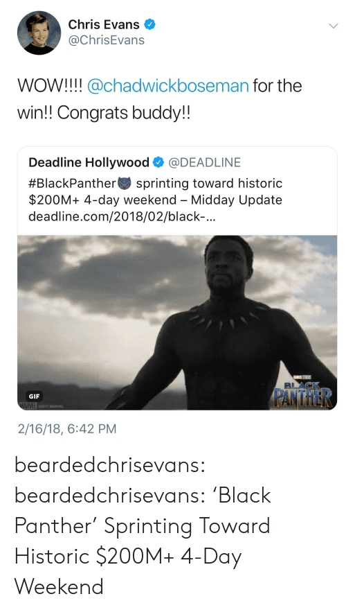 sprinting: Chris Evans  @ChrisEvans  WOW!!! @chadwickboseman for the  win!! Congrats buddy!!  Deadline Hollywood @DEADLINE  #BlackPanther-sprinting toward historic  $200M+ 4-day weekend - Midday Update  deadline.com/2018/02/black-  GIF  2/16/18, 6:42 PM beardedchrisevans:  beardedchrisevans: 'Black Panther' Sprinting Toward Historic $200M+ 4-Day Weekend