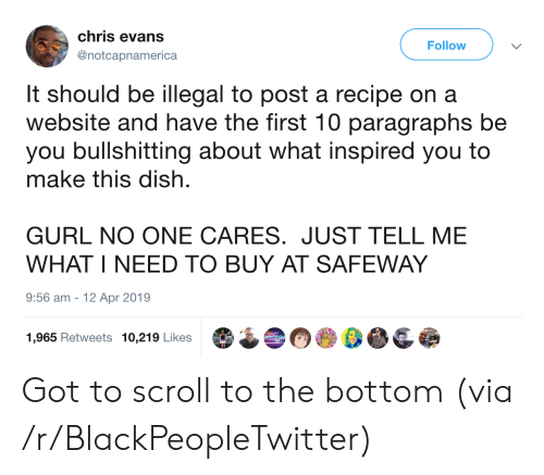 Paragraphs: chris evans  Follow  @notcapnamerica  It should be illegal to post a recipe on a  website and have the first 10 paragraphs be  you bullshitting about what inspired you to  make this dish  GURL NO ONE CARES. JUST TELL ME  WHAT I NEED TO BUY AT SAFEWAY  9:56 am  12 Apr 2019  1,965 Retweets 10,219 Likes Got to scroll to the bottom (via /r/BlackPeopleTwitter)
