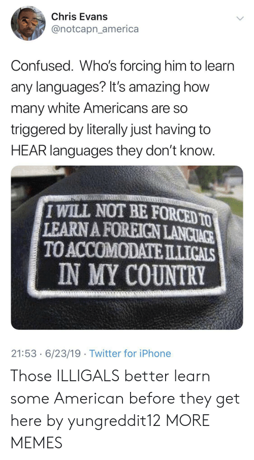 TRIGGERED: Chris Evans  @notcapn_america  Confused. Who's forcing him to learn  any languages? It's amazing how  many white Americans are so  triggered by literally just having to  HEAR languages they don't know.  IWILL NOT BE FORCED TO  LEARN A FOREIGN LANCUACE  TO ACCOMODATEILLICALS  IN MY COUNTRY  21:53 6/23/19 Twitter for iPhone Those ILLIGALS better learn some American before they get here by yungreddit12 MORE MEMES