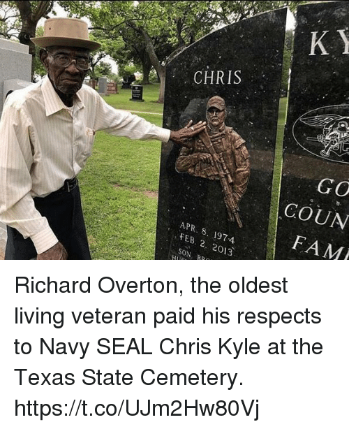 Fam, Memes, and Navy: CHRIS  GO  COUN  FAM  APR. 8. 1974  FEB . 2013  SON, RR Richard Overton, the oldest living veteran paid his respects to Navy SEAL Chris Kyle at the Texas State Cemetery. https://t.co/UJm2Hw80Vj