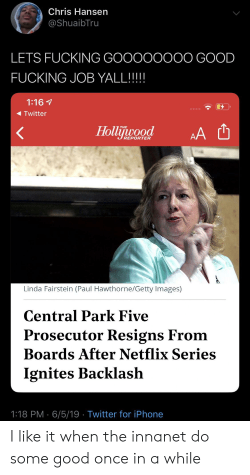 Getty Images: Chris Hansen  @ShuaibTru  LETS FUCKING GOOOOOOOO GOOD  FUCKING JOB YALL!!!!  1:16  Twitter  Hollijuwood  THE  AA  REPORTER  Linda Fairstein (Paul Hawthorne/Getty Images)  Central Park Five  Prosecutor Resigns From  Boards After Netflix Series  Ignites Backlash  1:18 PM 6/5/19 Twitter for iPhone I like it when the innanet do some good once in a while