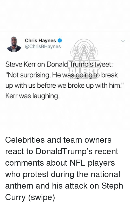 "Steve Kerr: Chris Haynes  @ChrisBHaynes  Steve Kerr on Donald Trump's tweet  ""Not surprising. He was going to break  up with us before we broke up with him.""  Kerr was laughing. Celebrities and team owners react to DonaldTrump's recent comments about NFL players who protest during the national anthem and his attack on Steph Curry (swipe)"