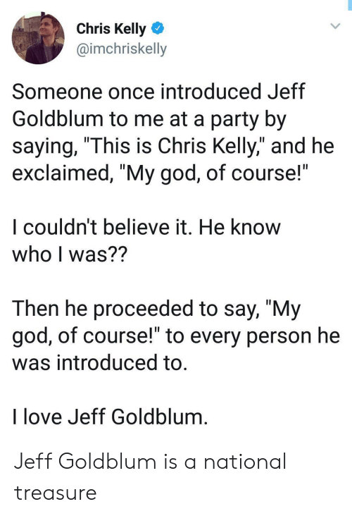 """God, Love, and Party: Chris Kelly  @imchriskelly  Someone once introduced Jeff  Goldblum to me at a party by  saying, """"This is Chris Kelly,"""" and he  exclaimed, """"My god, of course!  I couldn't believe it. He know  who I was??  Then he proceeded to say, """"My  god, of course!"""" to every person he  was introduced to.  I love Jeff Goldblum Jeff Goldblum is a national treasure"""