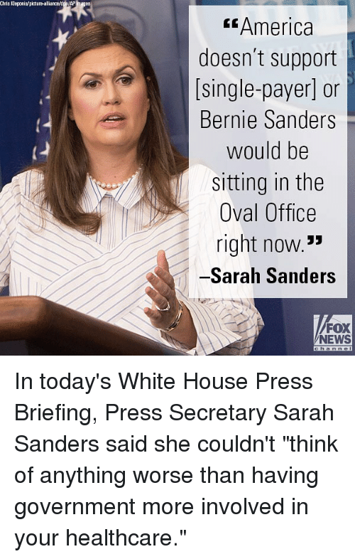 "Foxe: Chris Kleponis/picture-alliance/dpe/AP Images  America  doesn't support  [single-payer] or  Bernie Sanders  would be  sitting in the  Oval Office  right now.3  Sarah Sanders  FOX  NEWS In today's White House Press Briefing, Press Secretary Sarah Sanders said she couldn't ""think of anything worse than having government more involved in your healthcare."""