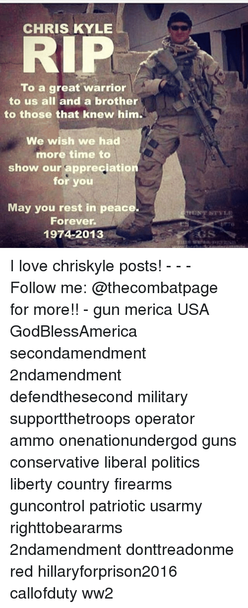 Kylee: CHRIS KYLE  RIP  To a great warrior  to us all and a brother  to those that knew him.  We wish we had  more time to  show our appreciation  for you  May you rest in peace.  Forever  1974-2013  GS I love chriskyle posts! - - - Follow me: @thecombatpage for more!! - gun merica USA GodBlessAmerica secondamendment 2ndamendment defendthesecond military supportthetroops operator ammo onenationundergod guns conservative liberal politics liberty country firearms guncontrol patriotic usarmy righttobeararms 2ndamendment donttreadonme red hillaryforprison2016 callofduty ww2