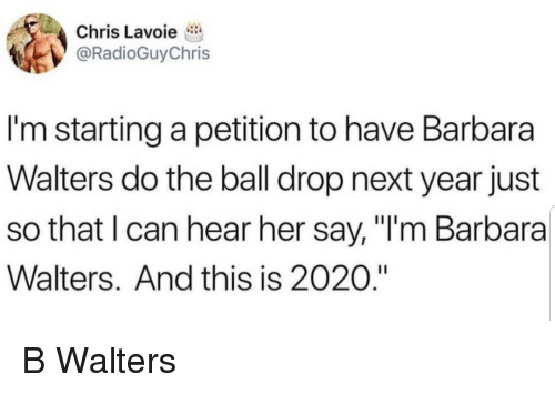 """New Year's Eve Ball Drop, Her, and Next: Chris Lavoie  @RadioGuyChris  I'm starting a petition to have Barbara  Walters do the ball drop next year just  so that I can hear her say, """"I'm Barbara  Walters. And this is 2020."""" B Walters"""