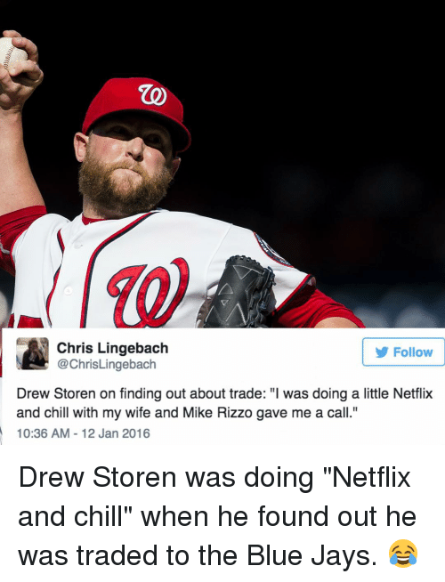 """Blue Jay: Chris Lingebach  Follow  @ChrisLingebach  Drew Storen on finding out about trade: """"l was doing a little Netflix  and chill with my wife and Mike Rizzo gave me a call.""""  10:36 AM 12 Jan 2016 Drew Storen was doing """"Netflix and chill"""" when he found out he was traded to the Blue Jays. 😂"""