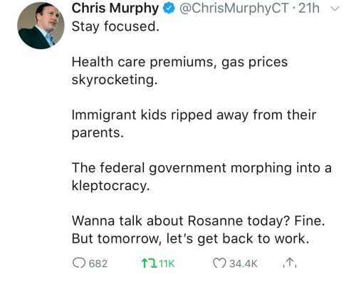 federal government: Chris Murphy @ChrisMurphyCT 21h  Stay focused  Health care premiums, gas prices  skyrocketing  Immigrant kids ripped away from their  parents  The federal government morphing into a  kleptocracy  Wanna talk about Rosanne today? Fine  But tomorrow, let's get back to work.  682  2,11K