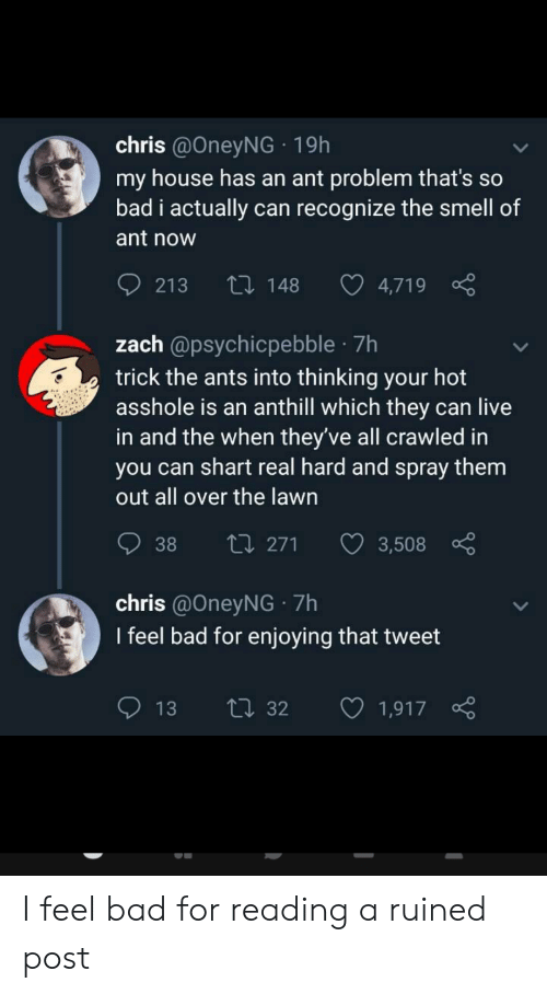 Bad, My House, and Smell: chris @OneyNG 19h  my house has an ant problem that's so  bad i actually can recognize the smell of  ant now  Li148  213  4,719  zach @psychicpebble 7h  trick the ants into thinking your hot  asshole is an anthill which they can live  in and the when they've all crawled in  you can shart real hard and spray them  out all over the lawn  ti 271  38  3,508  chris @OneyNG 7h  I feel bad for enjoying that tweet  ti32  13  1,917 I feel bad for reading a ruined post