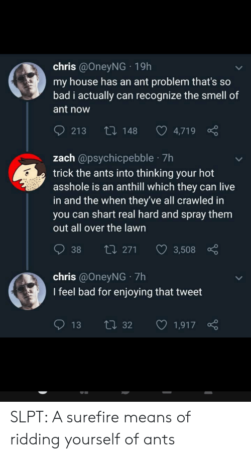Bad, My House, and Smell: chris @OneyNG 19h  my house has an ant problem that's so  bad i actually can recognize the smell of  ant now  Li148  213  4,719  zach @psychicpebble 7h  trick the ants into thinking your hot  asshole is an anthill which they can live  in and the when they've all crawled in  you can shart real hard and spray them  out all over the lawn  ti 271  38  3,508  chris @OneyNG 7h  I feel bad for enjoying that tweet  ti32  13  1,917 SLPT: A surefire means of ridding yourself of ants