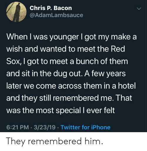 Meet The: Chris P. Bacon  @AdamLambsauce  When I was younger I got my make a  wish and wanted to meet the Red  Sox, I got to meet a bunch of them  and sit in the dug out. A few years  later we come across them in a hotel  and they still remembered me. Ihat  was the most special I ever felt  6:21 PM. 3/23/19.Twitter for iPhone They remembered him.