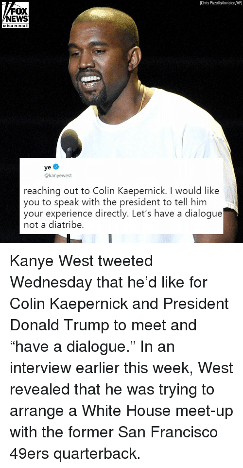 "San Francisco 49ers, Colin Kaepernick, and Donald Trump: (Chris Pizzello/lnvision/AP)  FOX  NEWS  chan ne I  ye  @kanyewest  reaching out to Colin Kaepernick. I would like  you to speak with the president to tell him  your experience directly. Let's have a dialogue  not a diatribe. Kanye West tweeted Wednesday that he'd like for Colin Kaepernick and President Donald Trump to meet and ""have a dialogue."" In an interview earlier this week, West revealed that he was trying to arrange a White House meet-up with the former San Francisco 49ers quarterback."