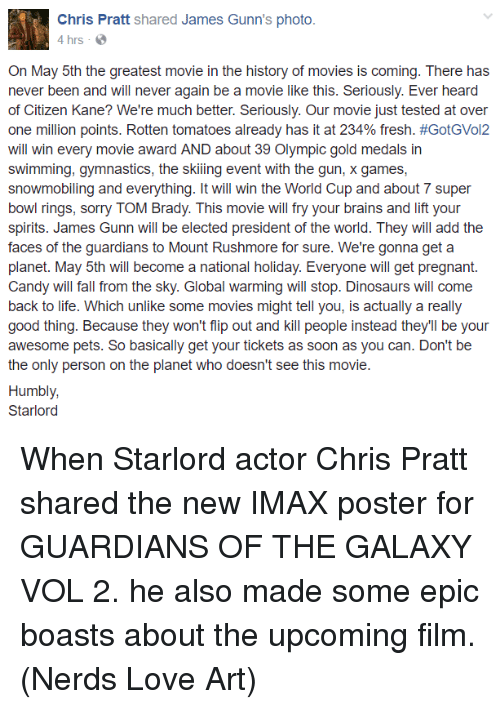 Rushmore: Chris Pratt  shared James Gunn's photo.  4 hrs  On May 5th the greatest movie in the history of movies is coming. There has  never been and will never again be a movie like this. Seriously. Ever heard  of Citizen Kane? We're much better. Seriously. Our movie just tested at over  one million points. Rotten tomatoes already has it at 234% fresh. #GotGVol2  will win every movie award AND about 39 Olympic gold medals in  swimming, gymnastics, the skiing event with the gun, x games,  snowmobiling and everything. It will win the World Cup and about 7 super  bowl rings, sorry TOM Brady. This movie will fry your brains and lift your  spirits. James Gunn will be elected president of the world. They will add the  faces of the guardians to Mount Rushmore for sure. We're gonna get a  planet. May 5th will become a national holiday. Everyone will get pregnant  Candy will fall from the sky. Global warming will stop. Dinosaurs will come  back to life. Which unlike some movies might tell you, is actually a really  good thing. Because they won't flip out and kill people instead they'll be your  awesome pets. So basically get your tickets as soon as you can. Don't be  the only person on the planet who doesn't see this movie  Humbly,  Starlord When Starlord actor Chris Pratt shared the new IMAX poster for GUARDIANS OF THE GALAXY VOL 2. he also made some epic boasts about the upcoming film.  (Nerds Love Art)