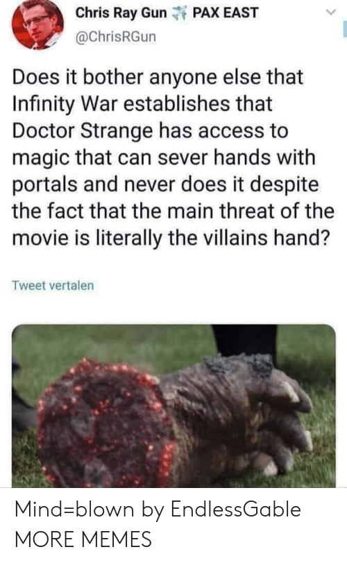 Dank, Doctor, and Memes: Chris Ray GuPAX EAST  @chrisRGun  Does it bother anyone else that  Infinity War establishes that  Doctor Strange has access to  magic that can sever hands with  portals and never does it despite  the fact that the main threat of the  movie is literally the villains hand?  Tweet vertalen Mind=blown by EndlessGable MORE MEMES
