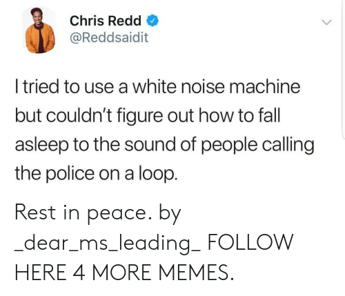Dank, Fall, and Memes: Chris Redd  @Reddsaidit  l tried to use a white noise machine  but couldn't figure out how to fall  asleep to the sound of people calling  the police on a loop. Rest in peace. by _dear_ms_leading_ FOLLOW HERE 4 MORE MEMES.