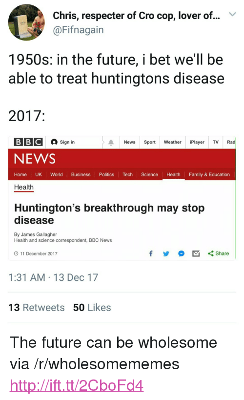 "Family, Future, and I Bet: Chris, respecter of Cro cop, lover of...  @Fifnagain  V  1950s: in the future, i bet we'll be  able to treat huntingtons disease  2017  BBC  Sign in  News Sport Weathe Player TV Rad  NEWS  Home UK World Business PoliticsecScience Health Family & Education  Health  Huntington's breakthrough may stop  disease  By James Gallagher  Health and science correspondent, BBC News  11 December 2017  1:31 AM 13 Dec 17  13 Retweets 50 Likes <p>The future can be wholesome via /r/wholesomememes <a href=""http://ift.tt/2CboFd4"">http://ift.tt/2CboFd4</a></p>"